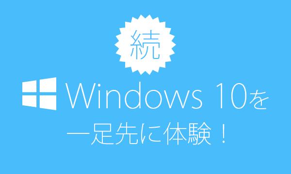 続・『Windows 10』を一足先に体験!