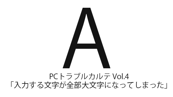 PCトラブルカルテ Vol.4「入力する文字が全部大文字になってしまう」