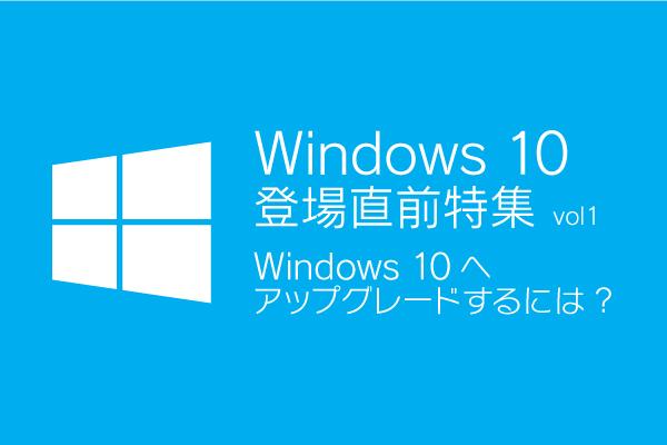 Windows 10登場直前特集 vol.1「Windows 10へアップグレードするには?」