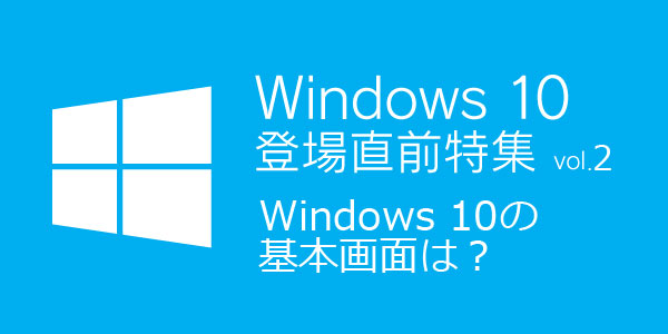 Windows 10登場直前特集 vol.2「Windows 10の基本画面は?」