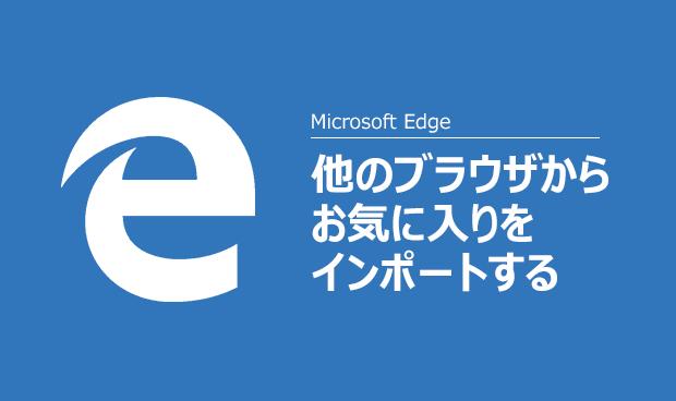 [Windows 10]Microsoft Edgeでお気に入りをインポートする