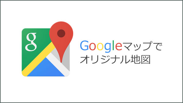 Googleマップでオリジナル観光マップを作ろう