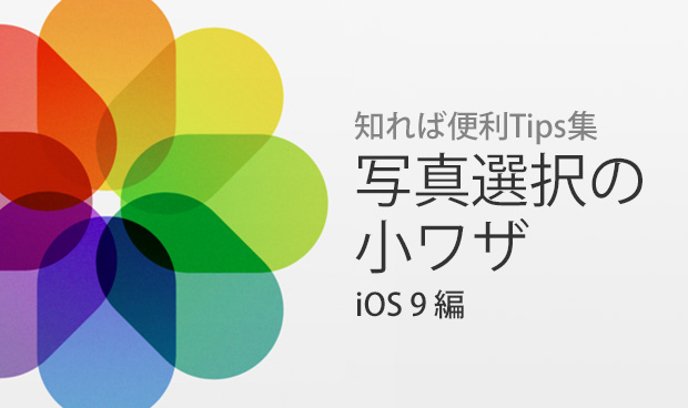 知れば便利Tips集 Vol.11 『写真を選択の小ワザ iOS9編』