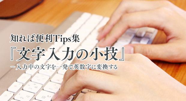 知れば便利Tips集 Vol.12 『文字入力の小技 入力中の文字を一発で英数字に変換する』