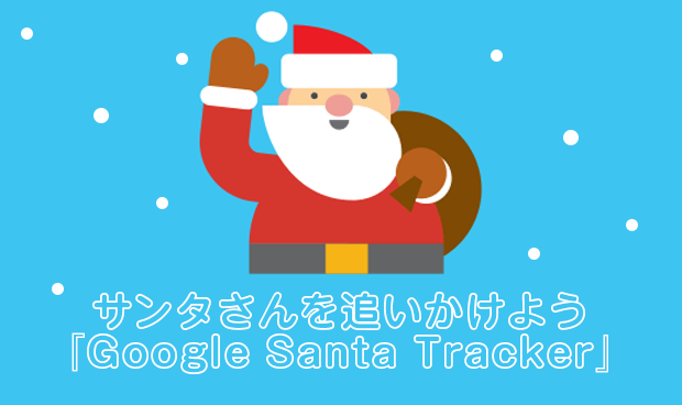 サンタさんを追いかけよう『Google Santa Tracker』