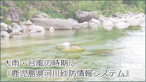 大雨・台風の時期に『鹿児島県河川砂防情報システム』