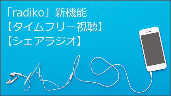 radikoの新機能『タイムフリー』と『シェアラジオ』