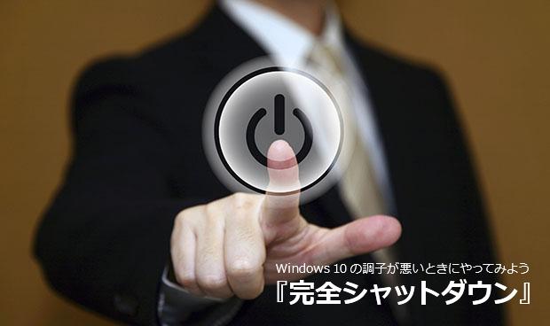 Windows 10の調子が悪いときにやってみよう『完全シャットダウン』