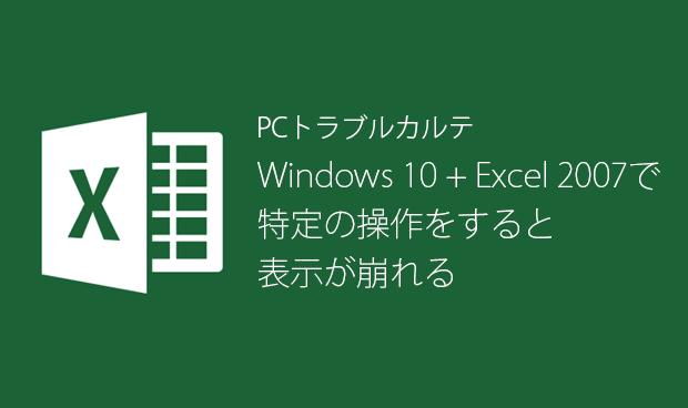 [PCトラブルカルテ Vol.12]Windows 10 + Excel 2007で表示が崩れる