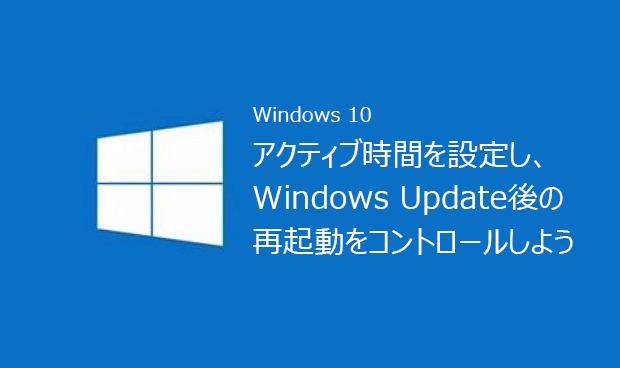 知れば便利Tips集 Vol.20『アクティブ時間を設定し、Windows Update後の再起動をコントロールしよう』
