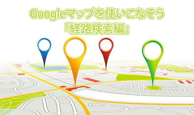 Googleマップを使いこなそう【経路検索】