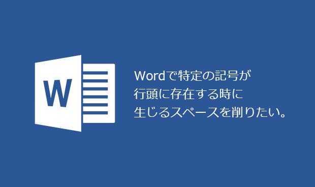 Wordで特定の記号が行頭に存在する時に生じるスペースを削りたい。
